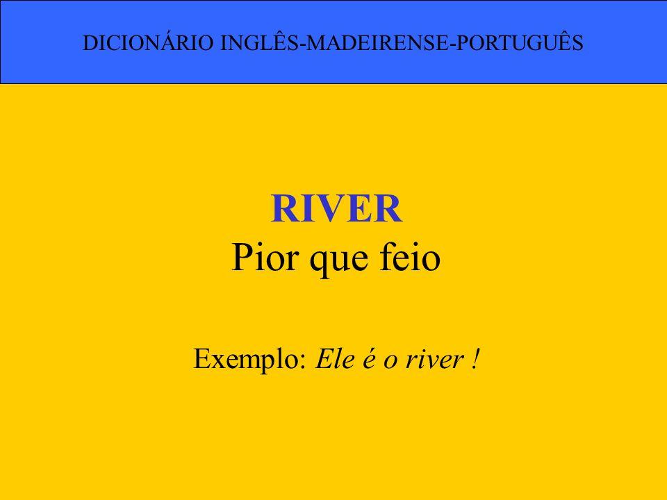 RIVER Pior que feio Exemplo: Ele é o river ! DICIONÁRIO INGLÊS-MADEIRENSE-PORTUGUÊS