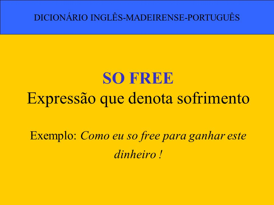 SO FREE Expressão que denota sofrimento Exemplo: Como eu so free para ganhar este dinheiro ! DICIONÁRIO INGLÊS-MADEIRENSE-PORTUGUÊS
