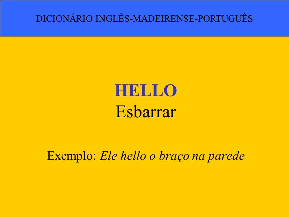 HELLO Esbarrar Exemplo: Ele hello o braço na parede DICIONÁRIO INGLÊS-MADEIRENSE-PORTUGUÊS