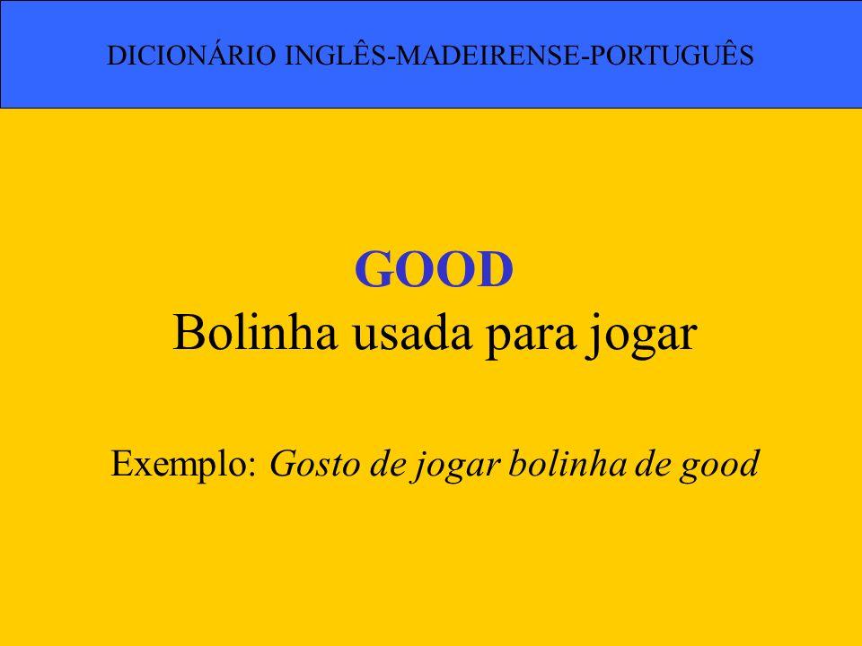 GOOD Bolinha usada para jogar Exemplo: Gosto de jogar bolinha de good DICIONÁRIO INGLÊS-MADEIRENSE-PORTUGUÊS