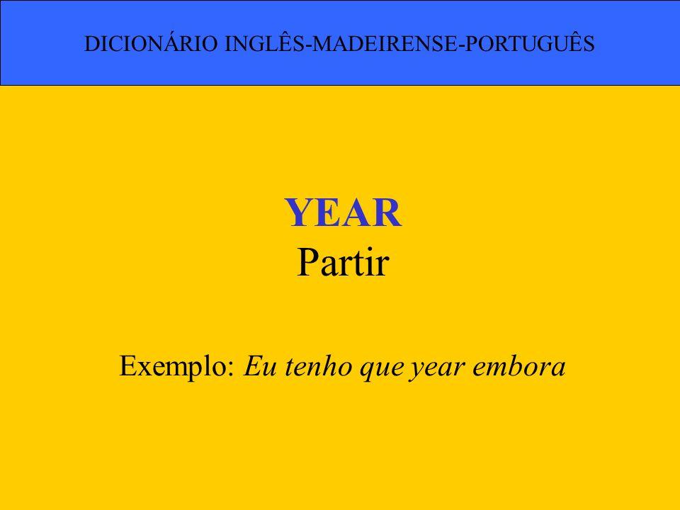 YEAR Partir Exemplo: Eu tenho que year embora DICIONÁRIO INGLÊS-MADEIRENSE-PORTUGUÊS