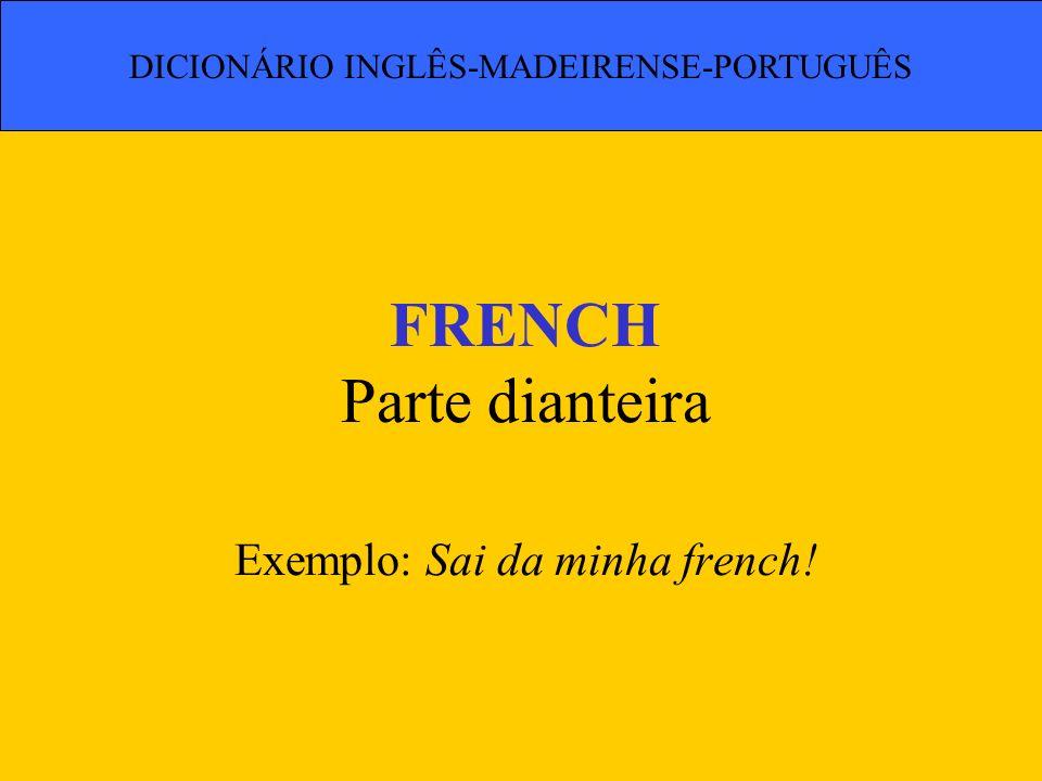 FRENCH Parte dianteira Exemplo: Sai da minha french! DICIONÁRIO INGLÊS-MADEIRENSE-PORTUGUÊS