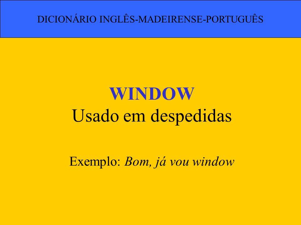 WINDOW Usado em despedidas Exemplo: Bom, já vou window DICIONÁRIO INGLÊS-MADEIRENSE-PORTUGUÊS