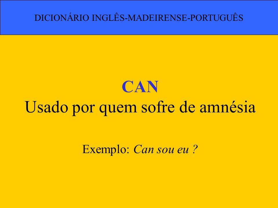 CAN Usado por quem sofre de amnésia Exemplo: Can sou eu ? DICIONÁRIO INGLÊS-MADEIRENSE-PORTUGUÊS