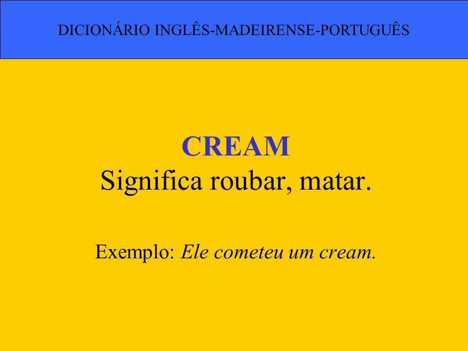 CREAM Significa roubar, matar. Exemplo: Ele cometeu um cream. DICIONÁRIO INGLÊS-MADEIRENSE-PORTUGUÊS