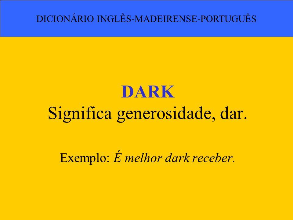DARK Significa generosidade, dar. Exemplo: É melhor dark receber. DICIONÁRIO INGLÊS-MADEIRENSE-PORTUGUÊS
