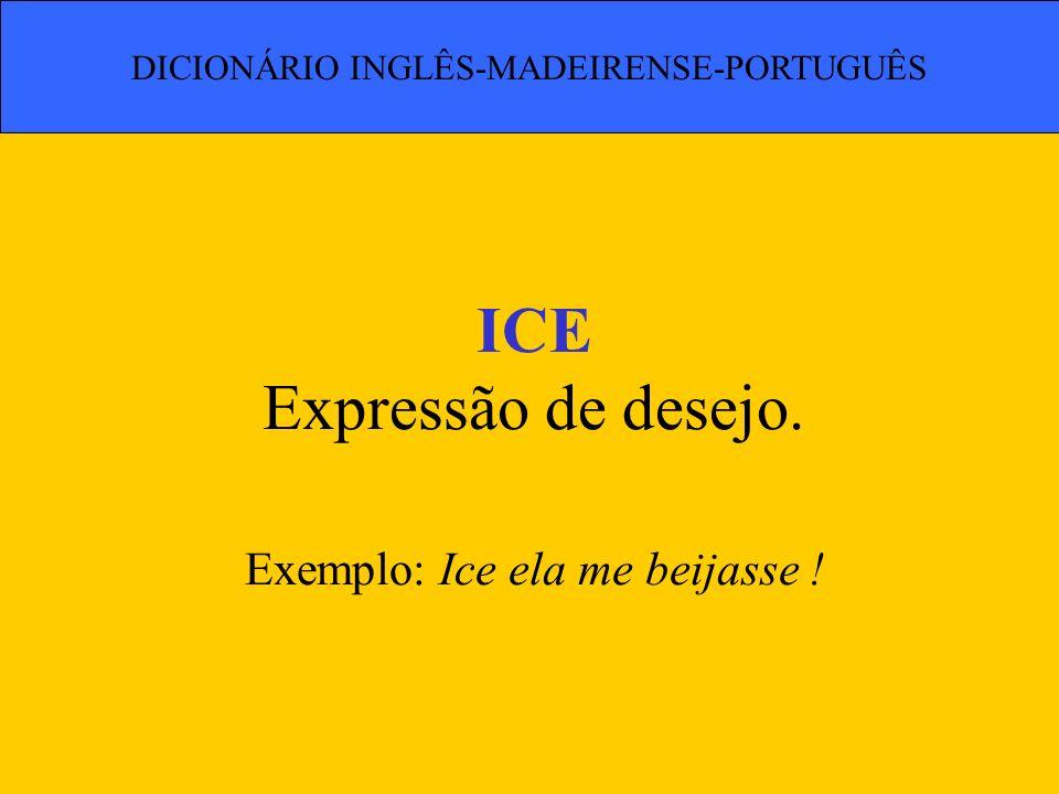ICE Expressão de desejo. Exemplo: Ice ela me beijasse ! DICIONÁRIO INGLÊS-MADEIRENSE-PORTUGUÊS