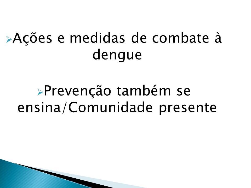 Ações e medidas de combate à dengue Prevenção também se ensina/Comunidade presente