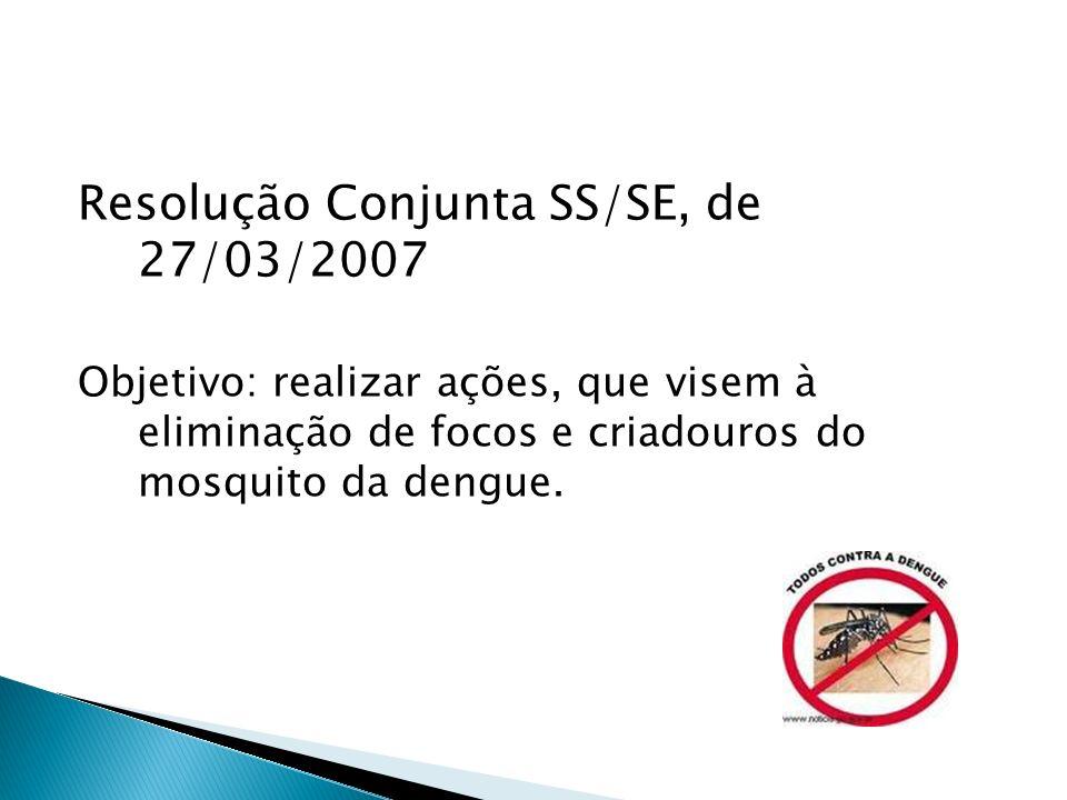 Resolução Conjunta SS/SE, de 27/03/2007 Objetivo: realizar ações, que visem à eliminação de focos e criadouros do mosquito da dengue.