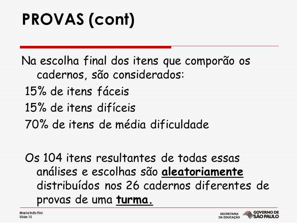 Maria Inês Fini Slide 15 PROVAS (cont) Na escolha final dos itens que comporão os cadernos, são considerados: 15% de itens fáceis 15% de itens difícei