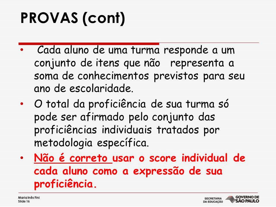 Maria Inês Fini Slide 16 PROVAS (cont) Cada aluno de uma turma responde a um conjunto de itens que não representa a soma de conhecimentos previstos pa