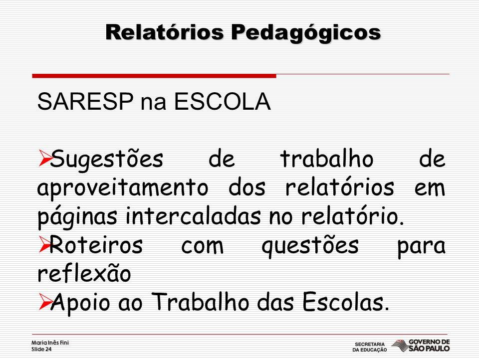 Maria Inês Fini Slide 24 Relatórios Pedagógicos Relatórios Pedagógicos SARESP na ESCOLA Sugestões de trabalho de aproveitamento dos relatórios em pági