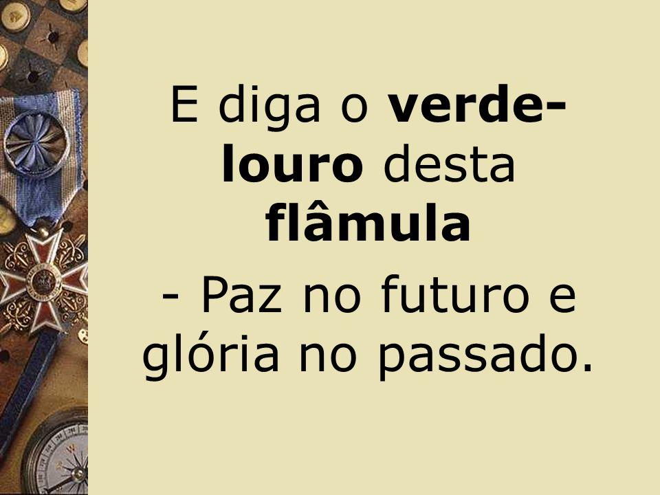 Brasil, de amor eterno seja símbolo O lábaro que ostentas estrelado,