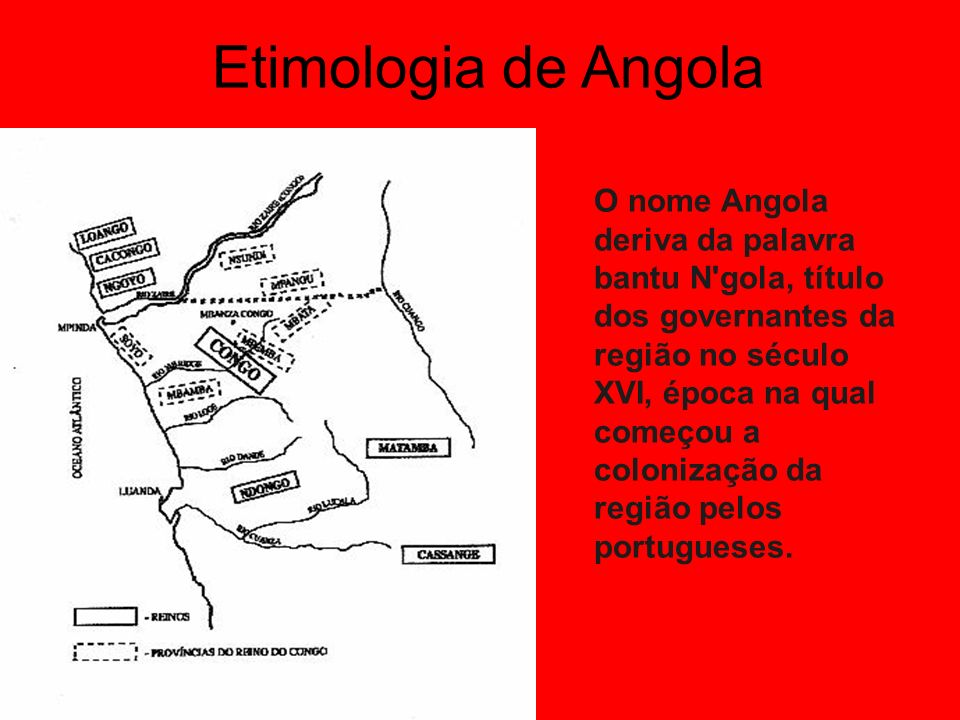 Etimologia de Angola O nome Angola deriva da palavra bantu N gola, título dos governantes da região no século XVI, época na qual começou a colonização da região pelos portugueses.