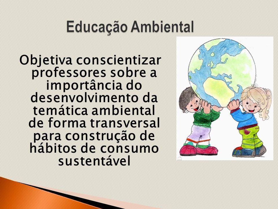 Objetiva conscientizar professores sobre a importância do desenvolvimento da temática ambiental de forma transversal para construção de hábitos de con