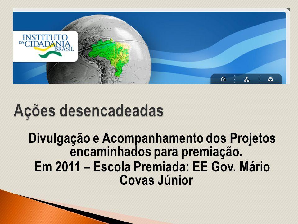 Divulgação e Acompanhamento dos Projetos encaminhados para premiação. Em 2011 – Escola Premiada: EE Gov. Mário Covas Júnior