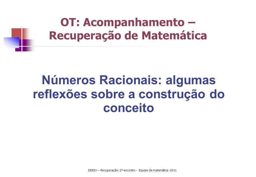 OT: Acompanhamento – Recuperação de Matemática Números Racionais: algumas reflexões sobre a construção do conceito DERSV – Recuperação: 2º encontro -