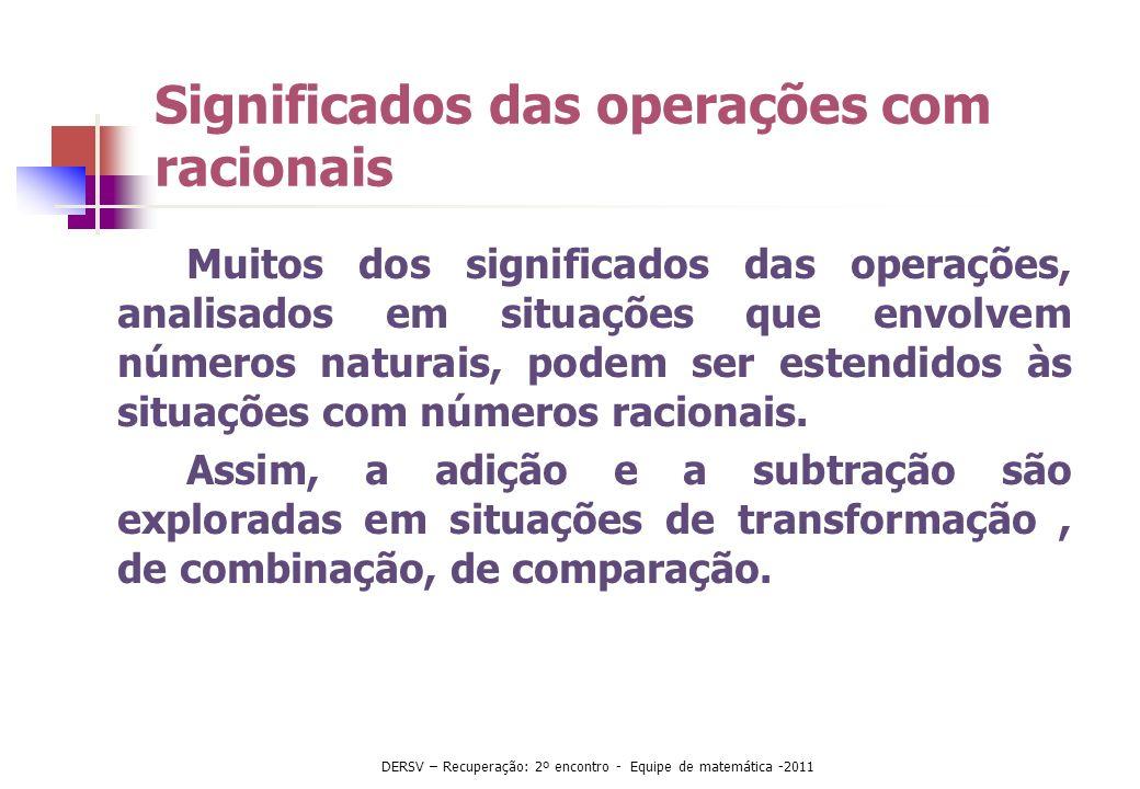 Significados das operações com racionais Muitos dos significados das operações, analisados em situações que envolvem números naturais, podem ser esten