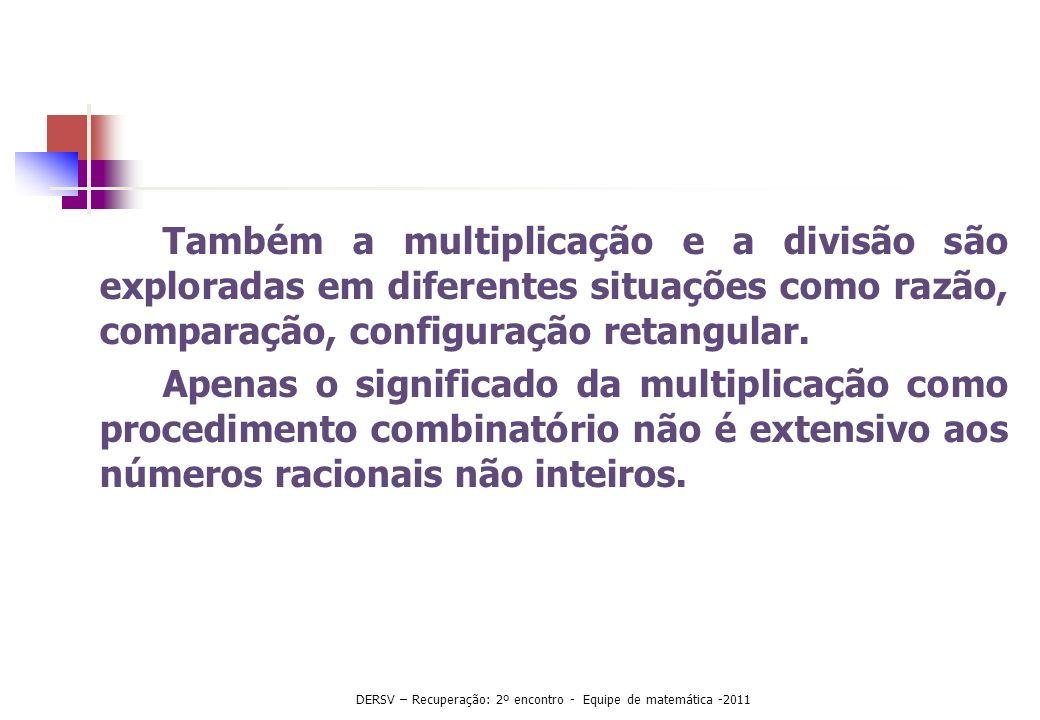 Também a multiplicação e a divisão são exploradas em diferentes situações como razão, comparação, configuração retangular. Apenas o significado da mul