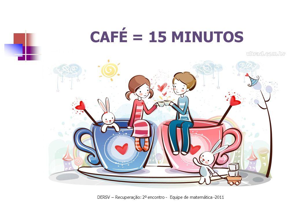CAFÉ = 15 MINUTOS DERSV – Recuperação: 2º encontro - Equipe de matemática -2011