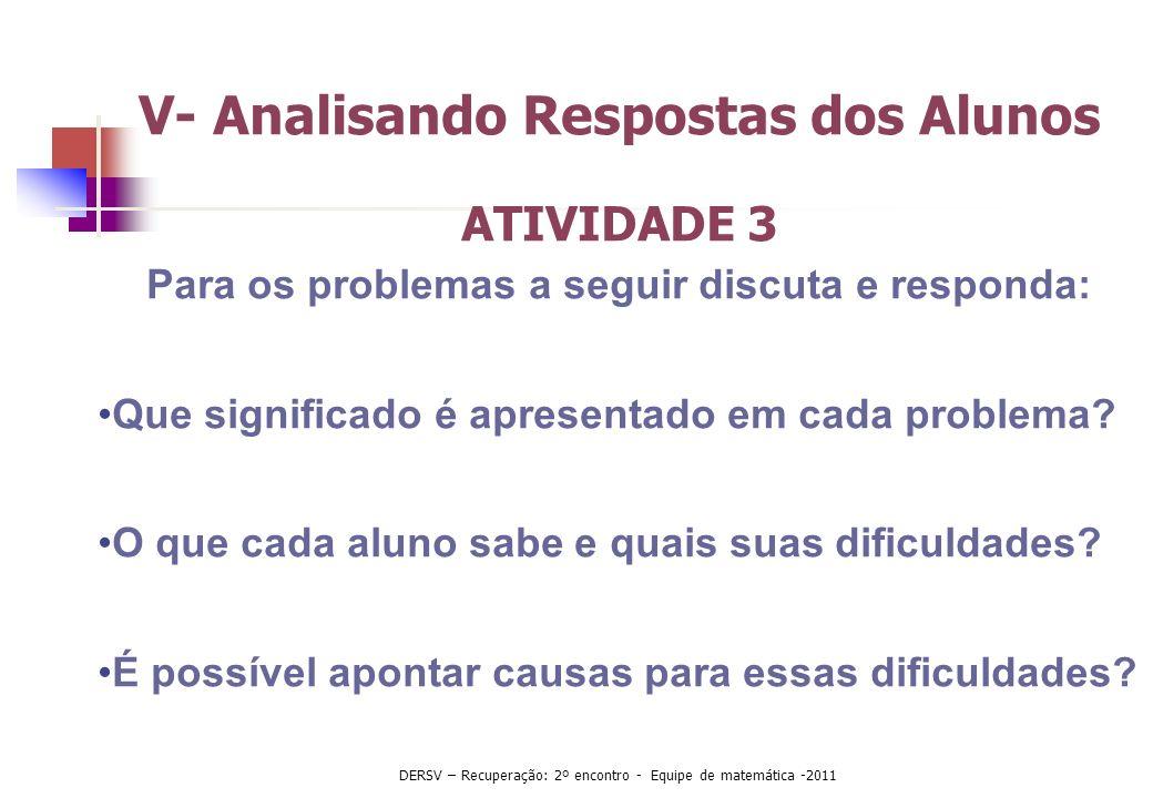 V- Analisando Respostas dos Alunos ATIVIDADE 3 Para os problemas a seguir discuta e responda: Que significado é apresentado em cada problema? O que ca