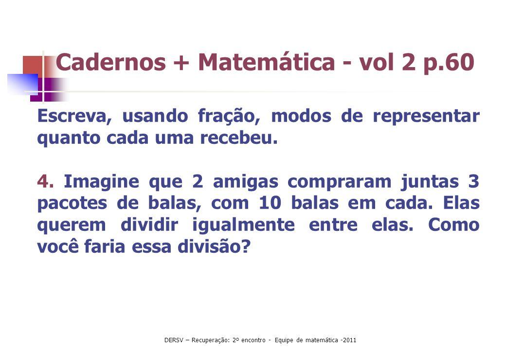 Cadernos + Matemática - vol 2 p.60 Escreva, usando fração, modos de representar quanto cada uma recebeu. 4. Imagine que 2 amigas compraram juntas 3 pa