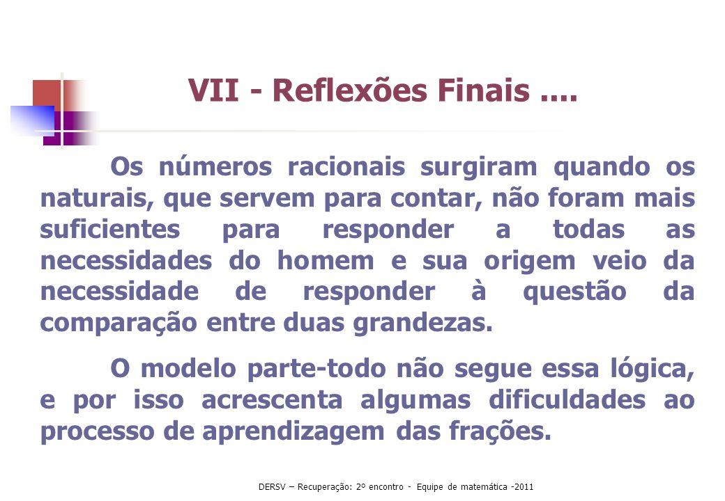 VII - Reflexões Finais.... Os números racionais surgiram quando os naturais, que servem para contar, não foram mais suficientes para responder a todas