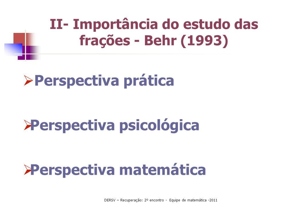 II- Importância do estudo das frações - Behr (1993) Perspectiva prática Perspectiva psicológica Perspectiva matemática DERSV – Recuperação: 2º encontr