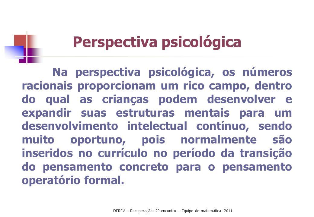 Na perspectiva psicológica, os números racionais proporcionam um rico campo, dentro do qual as crianças podem desenvolver e expandir suas estruturas m
