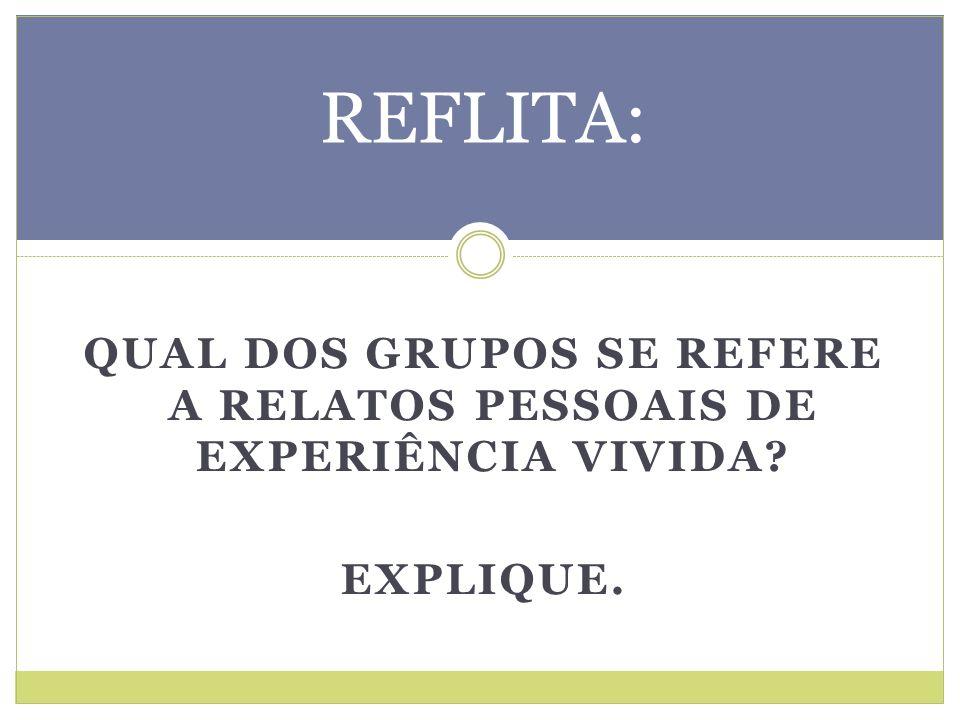 QUAL DOS GRUPOS SE REFERE A RELATOS PESSOAIS DE EXPERIÊNCIA VIVIDA? EXPLIQUE. REFLITA: