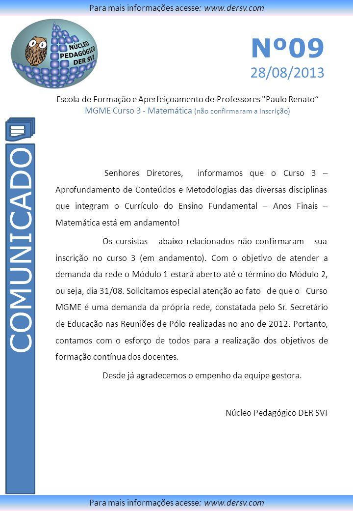Escola de Formação e Aperfeiçoamento de Professores Paulo Renato MGME Curso 3 - Matemática (não confirmaram a Inscrição) Para mais informações acesse: www.dersv.com COMUNICADO Para mais informações acesse: www.dersv.com Nº08 05/03/2013 NºEscolaNomeCPFRG 1ABRAHAO JACOB LAFER DR NILSON AMORES UMBRIA 25118128862255564727 2 ADELAIDE PATROCINIO DOS SANTOS PAULA CASSIA DA SILVA 2908196085732269337 3 ADELAIDE PATROCINIO DOS SANTOS SUZANA MARIA DE ANDRADE 27946331800305264278 4 ADELAIDE PATROCINIO DOS SANTOS VALDIRENE BELINELLO 2485324484026760079 5 ALBERTO AUGUSTO PASTOR GISELDA ESPÍRITO SANTO SILVA MARTINS 805192786918399639 6ALBINO LUIZ CALDAS PROF ANA NERI GOMES MIYADAIRA 980176883520235782 7ALBINO LUIZ CALDAS PROFDAISY VASCO756663288418062166 8ALBINO LUIZ CALDAS PROF SOFIA CARDOSO FURTADO 48919330972965409 9ALDEIA PIACAGUERA LILIANE GOMES FERNANDES SECURELLA 3129295887147849069 10ALDEIA RIO BRANCOAndré Lucas Elisio44207513809412950789 11 ALEXANDRINA SANTIAGO NETTO ANTONIO CARLOS DE OLIVEIRA 1084887487022777822 12 ALEXANDRINA SANTIAGO NETTO ROSANA APARECIDA PAES PEREIRA DE OLIVEIRA 1309897980113617951 13 ALEXANDRINA SANTIAGO NETTO veronica aparecida leite 10434447854211575628 14 ANTONIO MOREIRA COELHO DEPUTADO ALICE AMARAL BATALHA 664832989017132744 15 ANTONIO MOREIRA COELHO DEPUTADO MARLENE CARVALHO 5953922485312194744