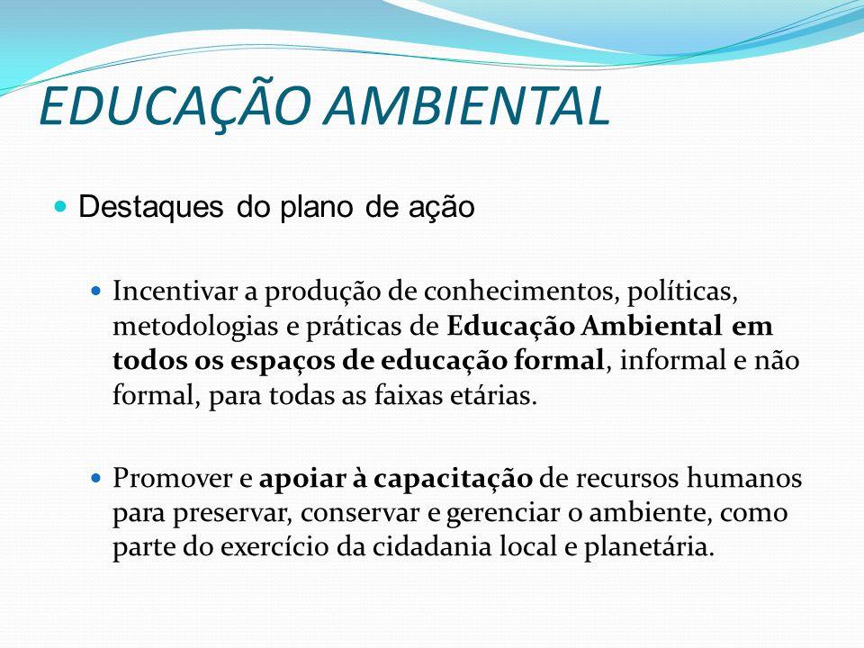 EDUCAÇÃO AMBIENTAL Destaques do plano de ação Incentivar a produção de conhecimentos, políticas, metodologias e práticas de Educação Ambiental em todo