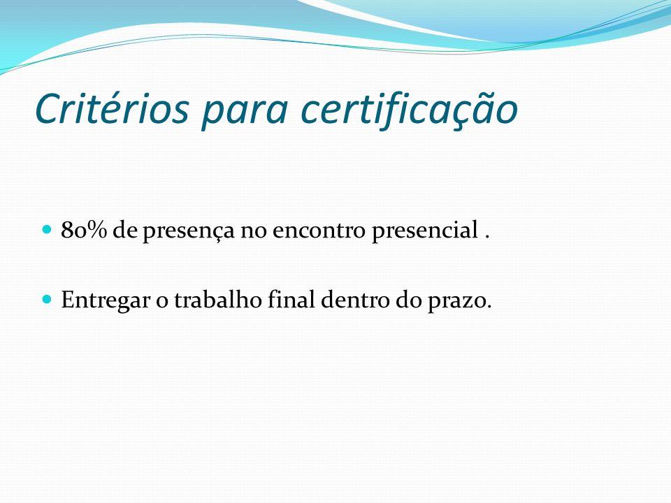 Critérios para certificação 80% de presença no encontro presencial. Entregar o trabalho final dentro do prazo.