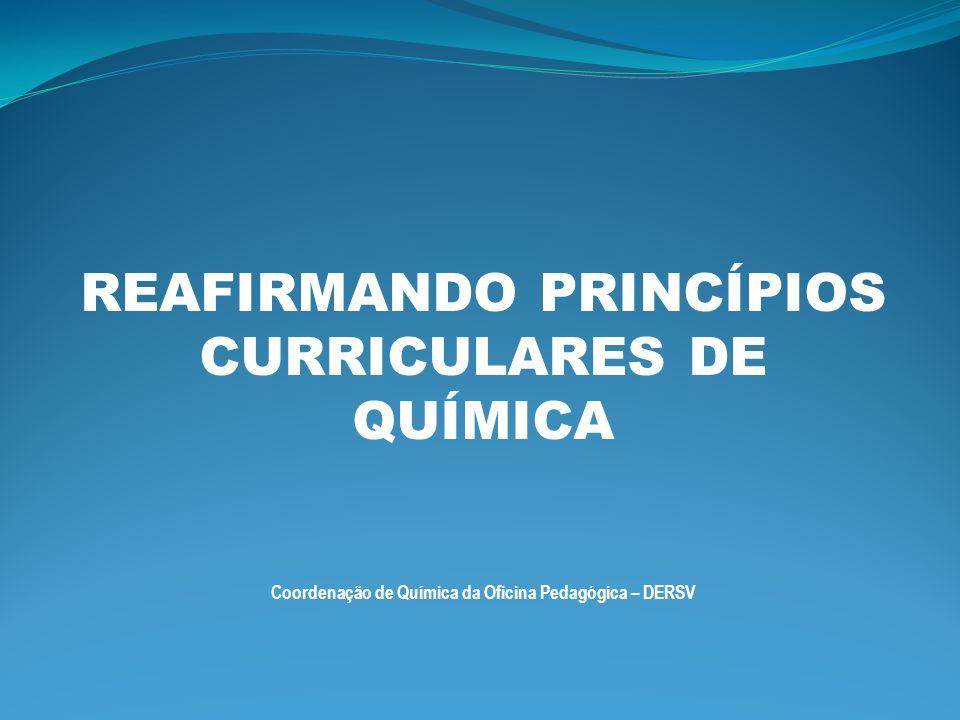 REAFIRMANDO PRINCÍPIOS CURRICULARES DE QUÍMICA Coordenação de Química da Oficina Pedagógica – DERSV