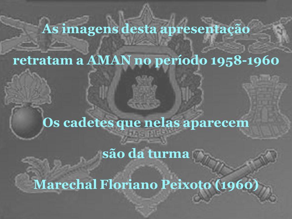 As imagens desta apresentação retratam a AMAN no período 1958-1960 Os cadetes que nelas aparecem são da turma Marechal Floriano Peixoto (1960)
