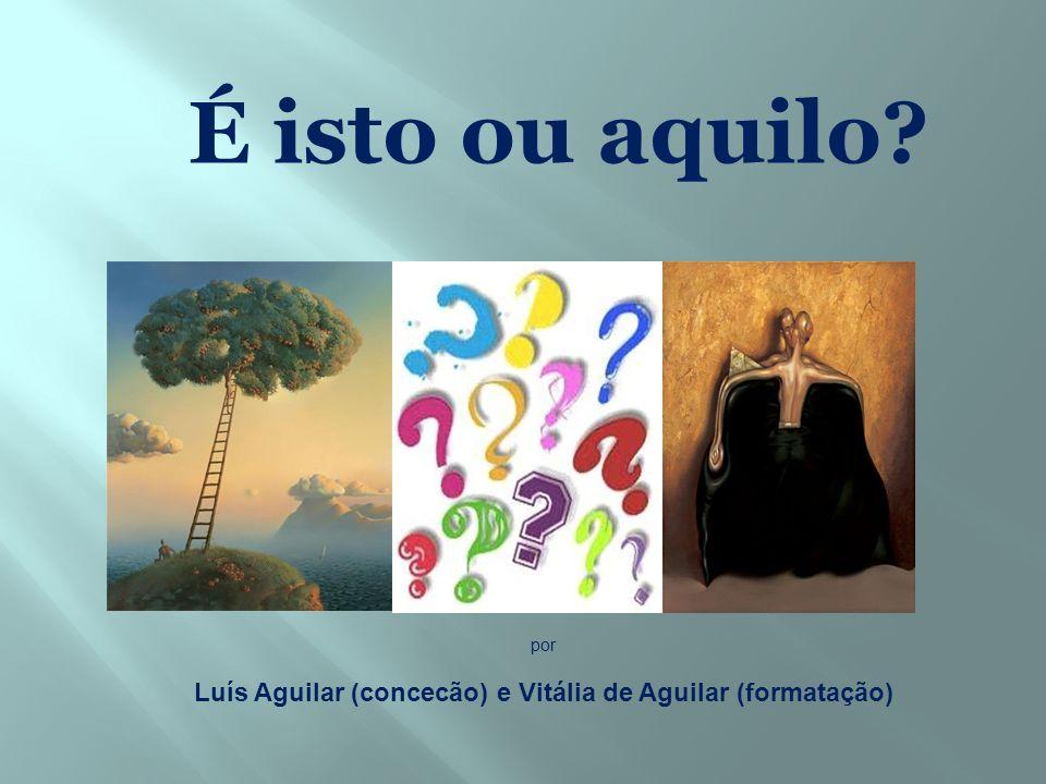 É isto ou aquilo? por Luís Aguilar (concecão) e Vitália de Aguilar (formatação)