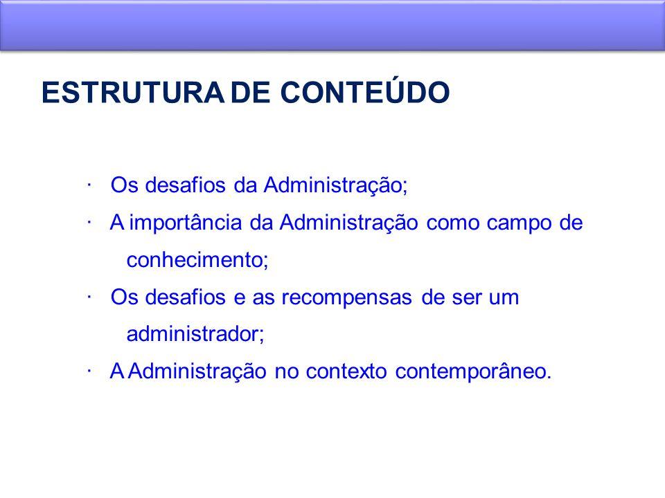 ESTRUTURA DE CONTEÚDO · Os desafios da Administração; · A importância da Administração como campo de conhecimento; · Os desafios e as recompensas de s