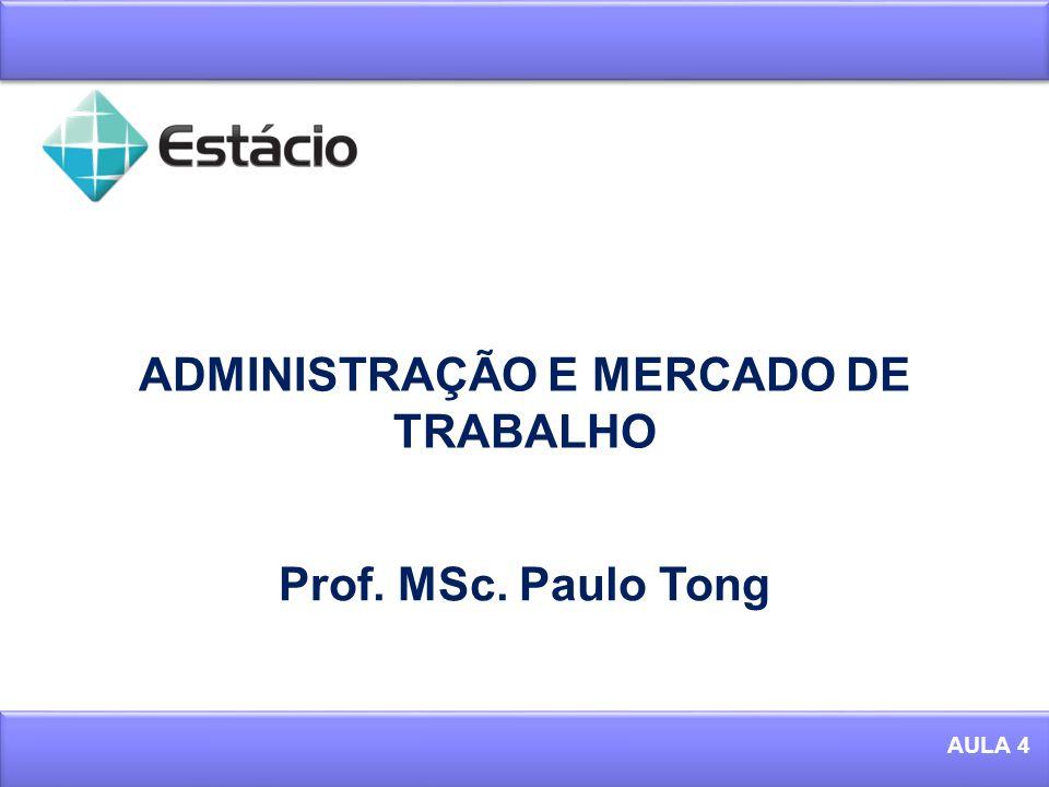 ADMINISTRAÇÃO E MERCADO DE TRABALHO 1 AULA 4 Prof. MSc. Paulo Tong