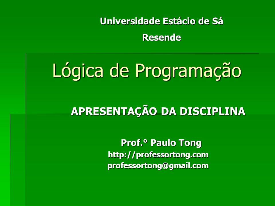 Lógica de Programação APRESENTAÇÃO DA DISCIPLINA Prof.° Paulo Tong Prof.° Paulo Tonghttp://professortong.comprofessortong@gmail.com Universidade Estácio de Sá Resende