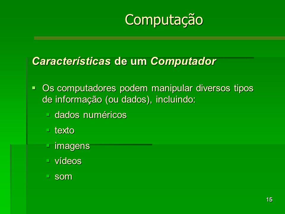 15 Características de um Computador Os computadores podem manipular diversos tipos de informação (ou dados), incluindo: Os computadores podem manipular diversos tipos de informação (ou dados), incluindo: dados numéricos dados numéricos texto texto imagens imagens vídeos vídeos som somComputação