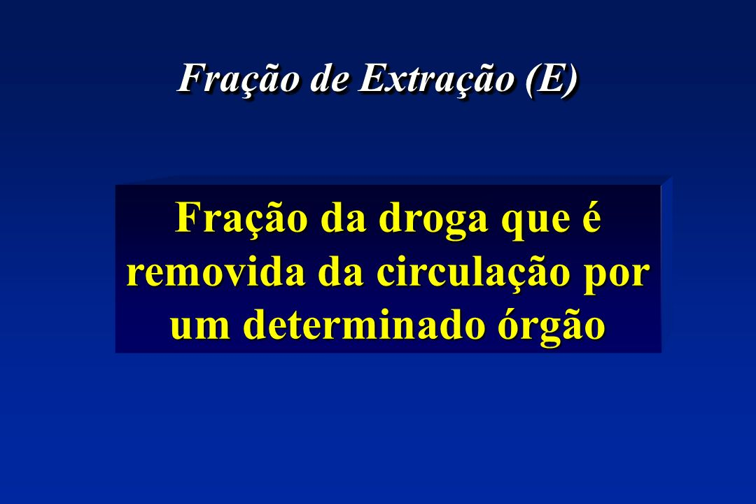 Fração de Extração (E) Fração da droga que é removida da circulação por um determinado órgão