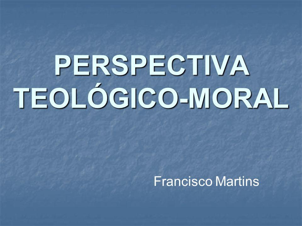 PERSPECTIVA TEOLÓGICO-MORAL Francisco Martins