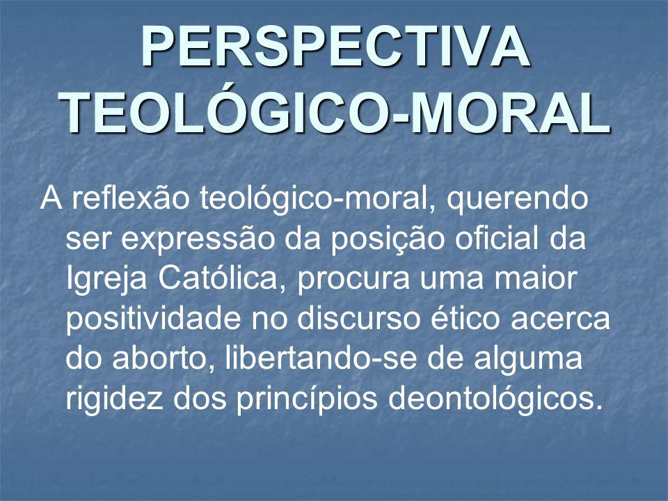 PERSPECTIVA TEOLÓGICO-MORAL A reflexão teológico-moral, querendo ser expressão da posição oficial da Igreja Católica, procura uma maior positividade n