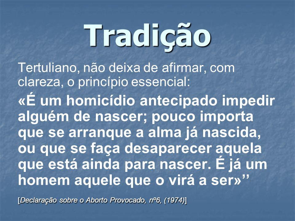 Tradição Tertuliano, não deixa de afirmar, com clareza, o princípio essencial: «É um homicídio antecipado impedir alguém de nascer; pouco importa que