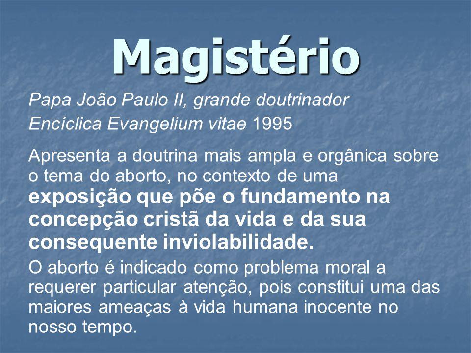 Magistério Papa João Paulo II, grande doutrinador Encíclica Evangelium vitae 1995 Apresenta a doutrina mais ampla e orgânica sobre o tema do aborto, n