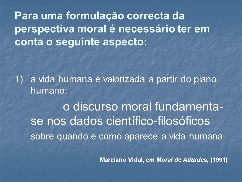 Para uma formulação correcta da perspectiva moral é necessário ter em conta o seguinte aspecto: 1)a vida humana é valorizada a partir do plano humano:
