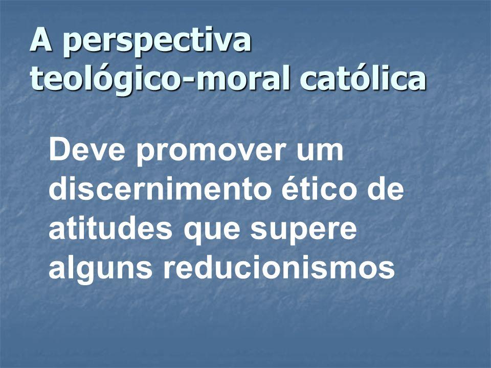 A perspectiva teológico-moral católica Deve promover um discernimento ético de atitudes que supere alguns reducionismos
