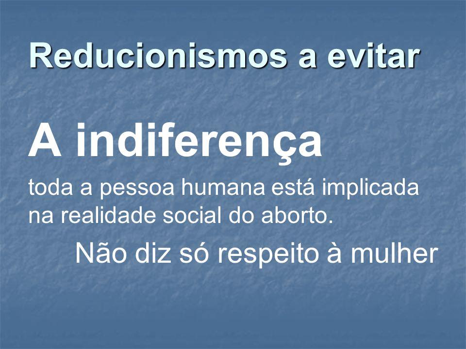 Reducionismos a evitar A indiferença toda a pessoa humana está implicada na realidade social do aborto. Não diz só respeito à mulher