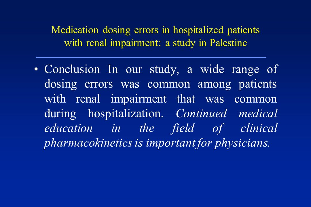 Medication dosing errors in hospitalized patients with renal impairment: a study in Palestine Conclusion In our study, a wide range of dosing errors w