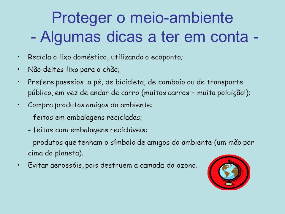 Proteger o meio-ambiente - Algumas dicas a ter em conta - Recicla o lixo doméstico, utilizando o ecoponto; Não deites lixo para o chão; Prefere passei